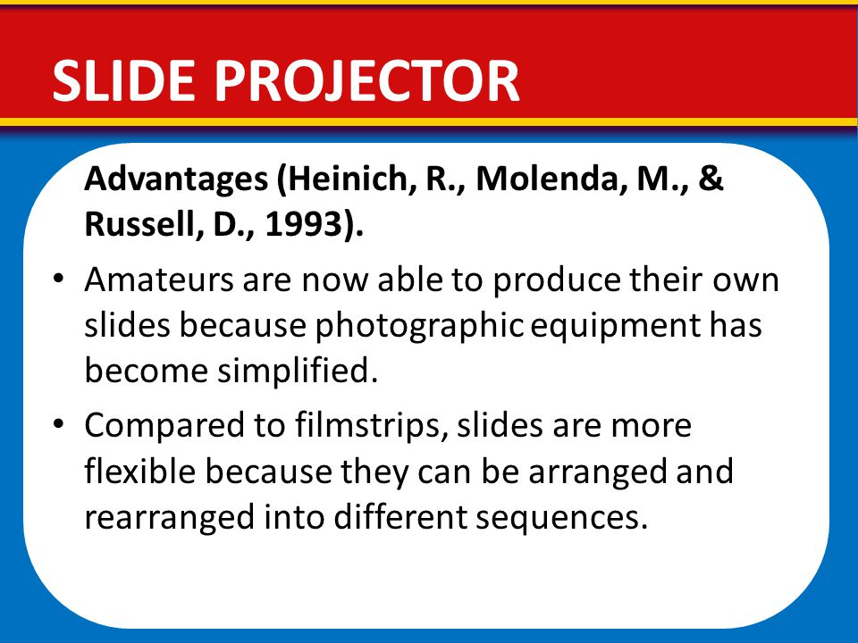 Advantages (Heinich, R., Molenda, M., & Russell, D., 1993). Amateurs are now able to produce their own slides because photographic equipment has becom