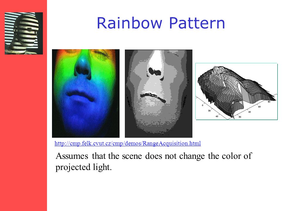 http://cmp.felk.cvut.cz/cmp/demos/RangeAcquisition.html Rainbow Pattern Assumes that the scene does not change the color of projected light.