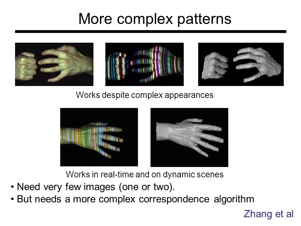 More complex patterns Zhang et al Works despite complex appearances Works in real-time and on dynamic scenes Need very few images (one or two).