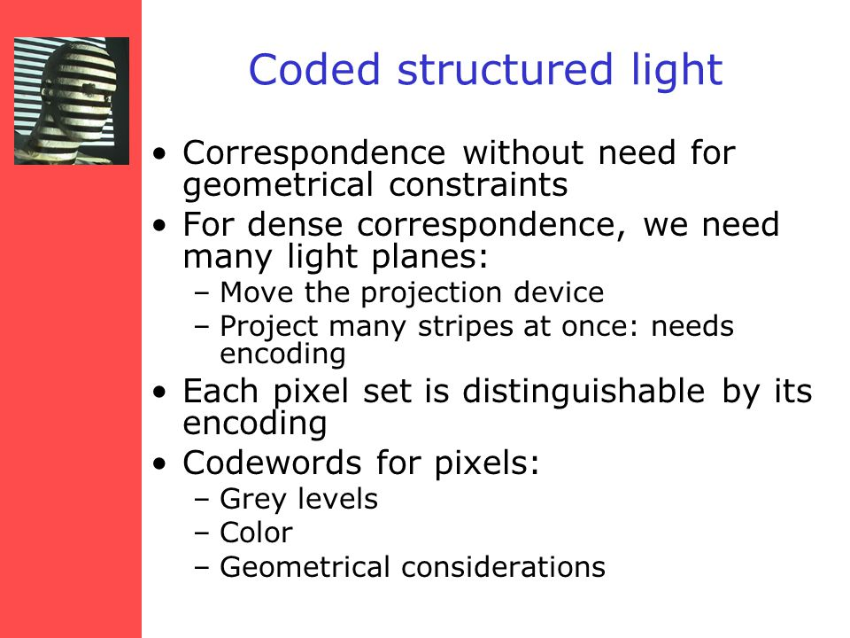 Coded structured light Correspondence without need for geometrical constraints For dense correspondence, we need many light planes: –Move the projection device –Project many stripes at once: needs encoding Each pixel set is distinguishable by its encoding Codewords for pixels: –Grey levels –Color –Geometrical considerations