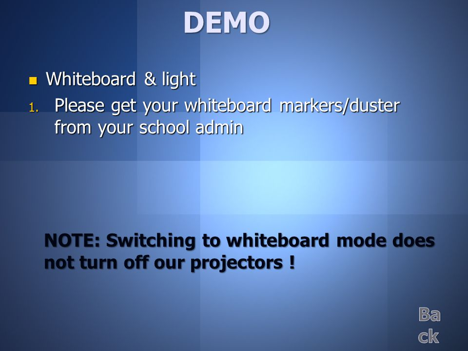 Whiteboard & light Whiteboard & light  Please get your whiteboard markers/duster from your school admin DEMO NOTE: Switching to whiteboard mode does not turn off our projectors !