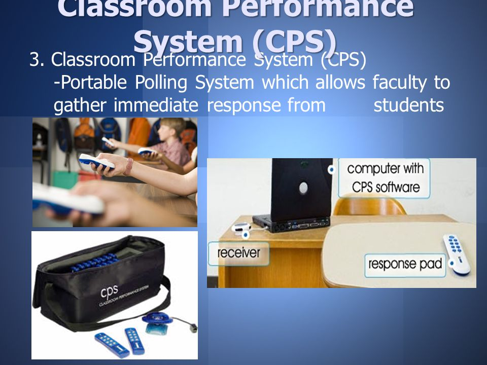 3. Classroom Performance System (CPS) -Portable Polling System which allows faculty to gather immediate response from students Classroom Performance S