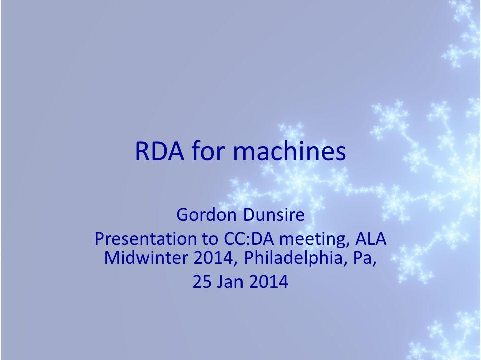 RDA for machines Gordon Dunsire Presentation to CC:DA meeting, ALA Midwinter 2014, Philadelphia, Pa, 25 Jan 2014