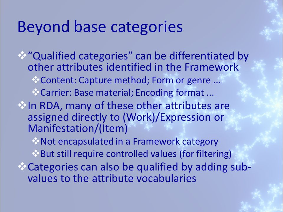 Beyond base categories  Qualified categories can be differentiated by other attributes identified in the Framework  Content: Capture method; Form or genre...