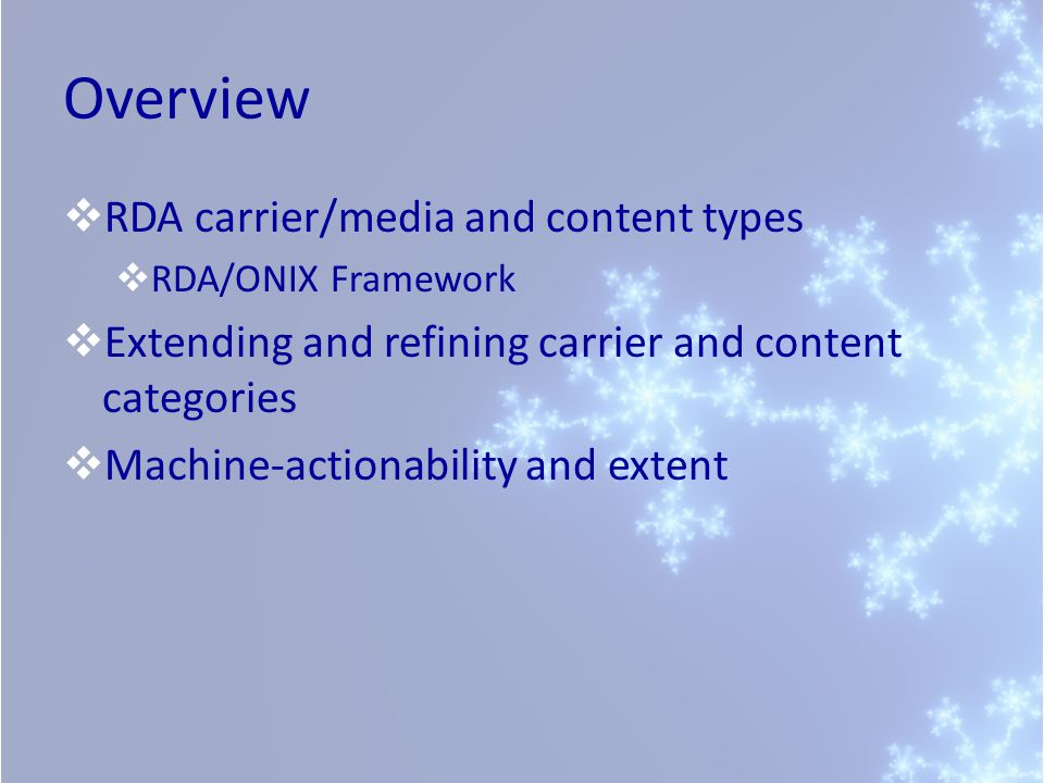 Overview  RDA carrier/media and content types  RDA/ONIX Framework  Extending and refining carrier and content categories  Machine-actionability and extent
