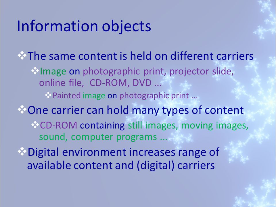 Information objects  The same content is held on different carriers  Image on photographic print, projector slide, online file, CD-ROM, DVD...  Pai