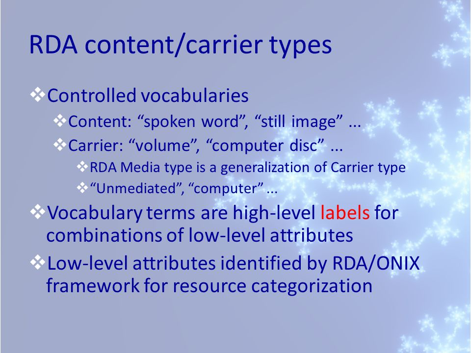 RDA content/carrier types  Controlled vocabularies  Content: spoken word , still image ...