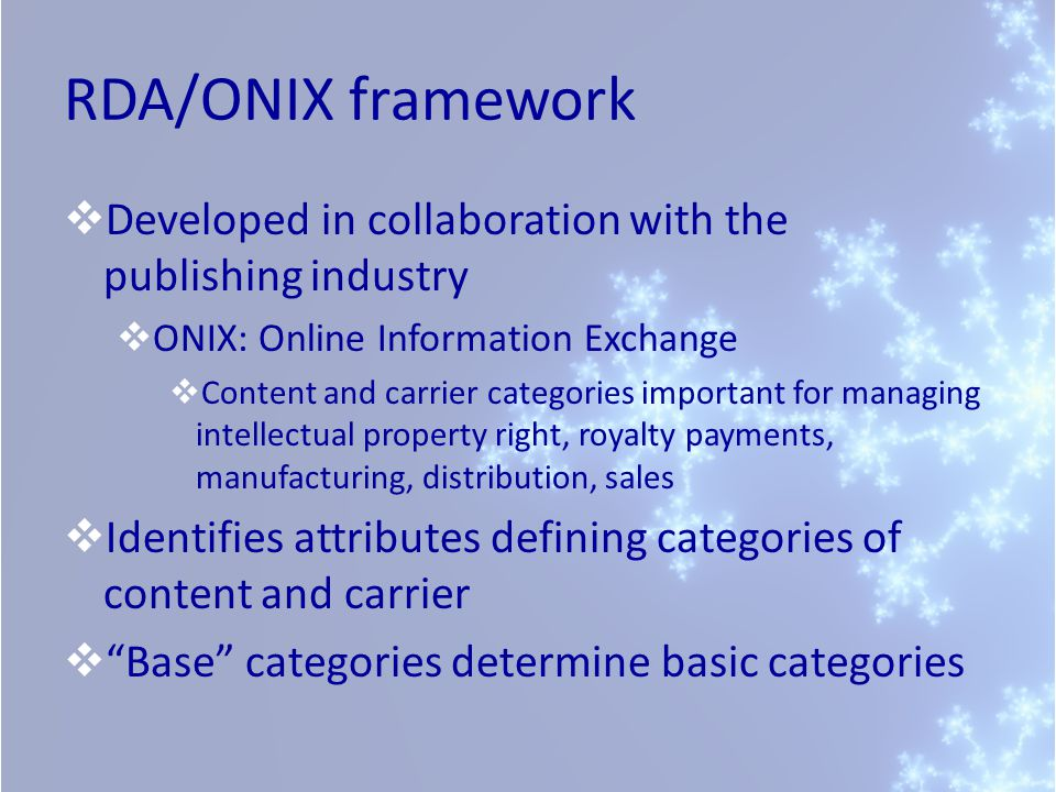 RDA/ONIX framework  Developed in collaboration with the publishing industry  ONIX: Online Information Exchange  Content and carrier categories important for managing intellectual property right, royalty payments, manufacturing, distribution, sales  Identifies attributes defining categories of content and carrier  Base categories determine basic categories