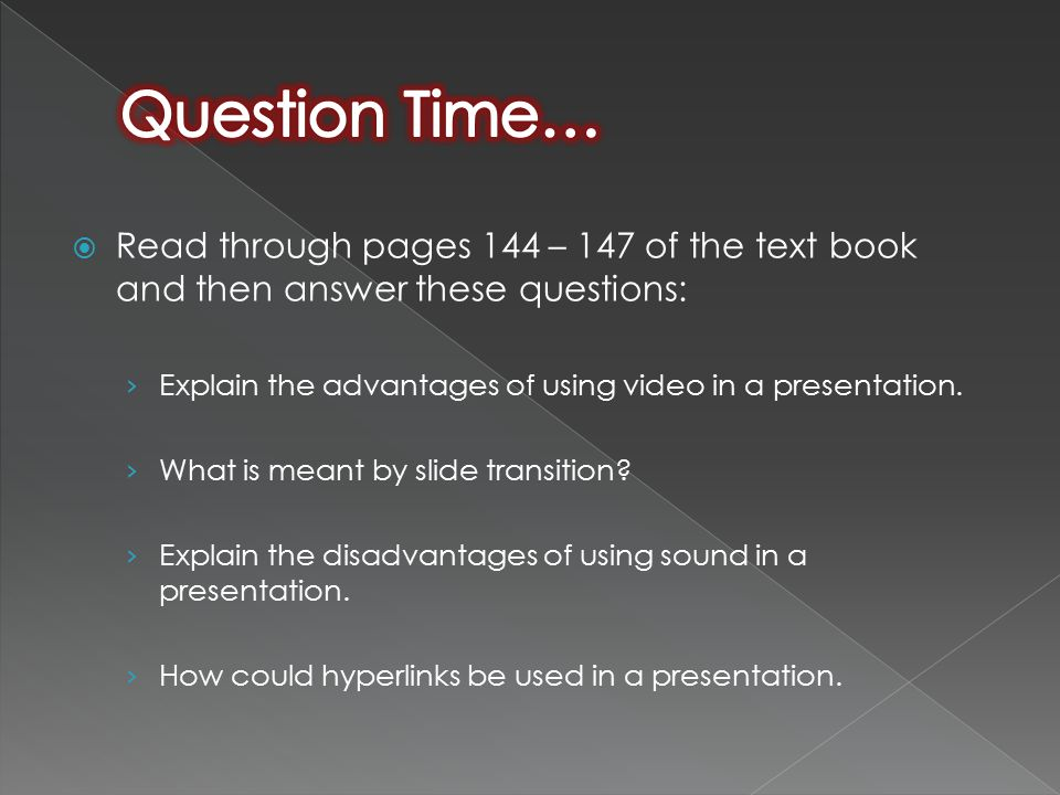  Read through pages 144 – 147 of the text book and then answer these questions: › Explain the advantages of using video in a presentation.