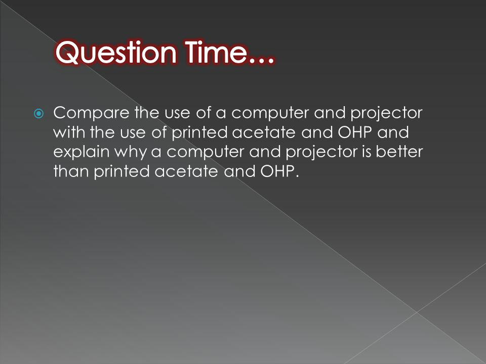  Compare the use of a computer and projector with the use of printed acetate and OHP and explain why a computer and projector is better than printed acetate and OHP.