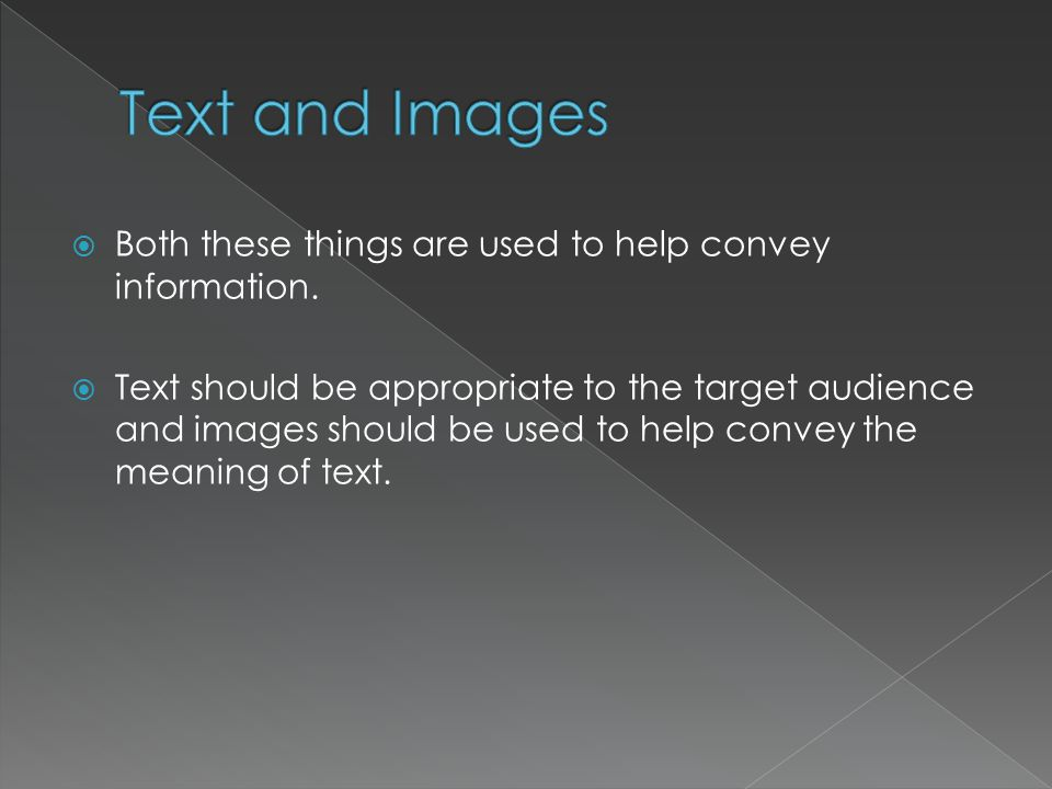  Both these things are used to help convey information.  Text should be appropriate to the target audience and images should be used to help convey