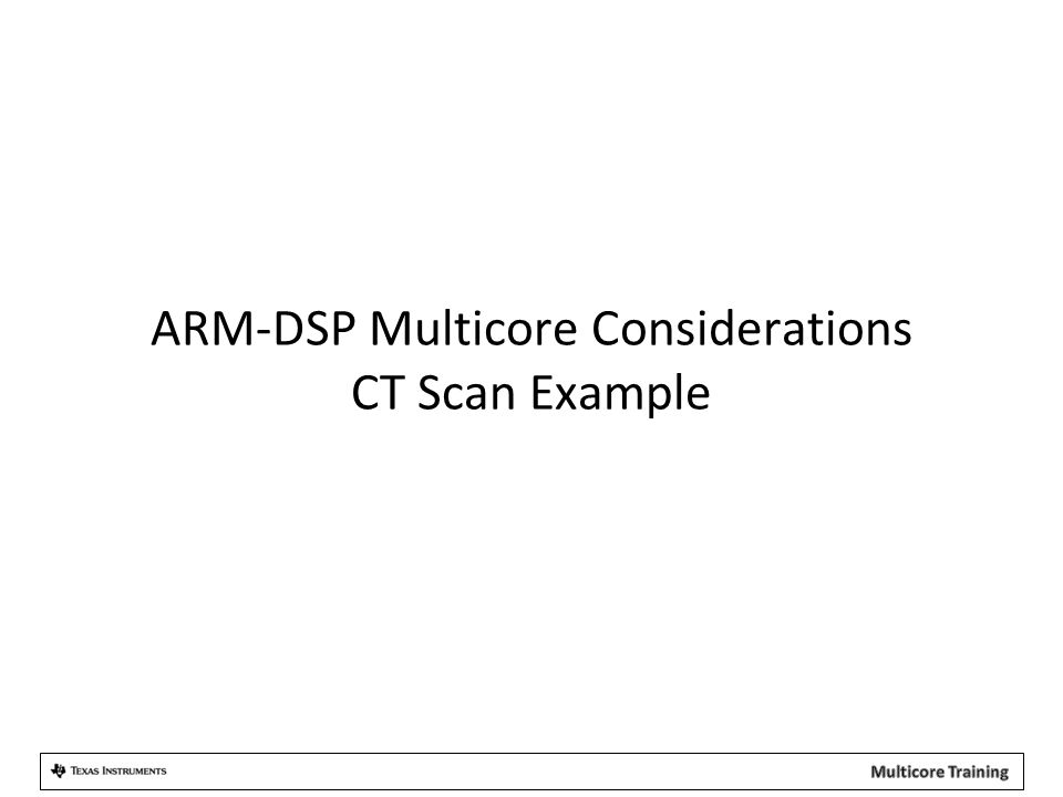 ARM-DSP Multicore Considerations CT Scan Example