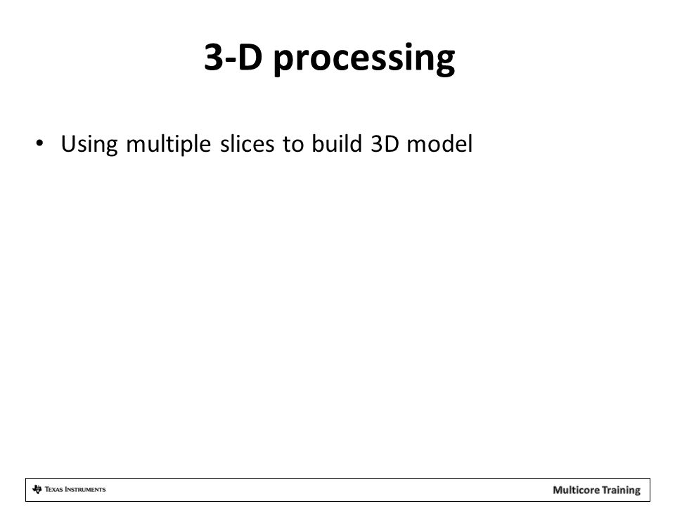3-D processing Using multiple slices to build 3D model