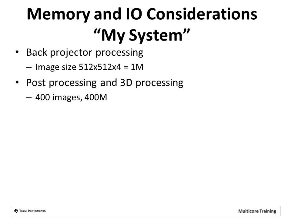 Memory and IO Considerations My System Back projector processing – Image size 512x512x4 = 1M Post processing and 3D processing – 400 images, 400M