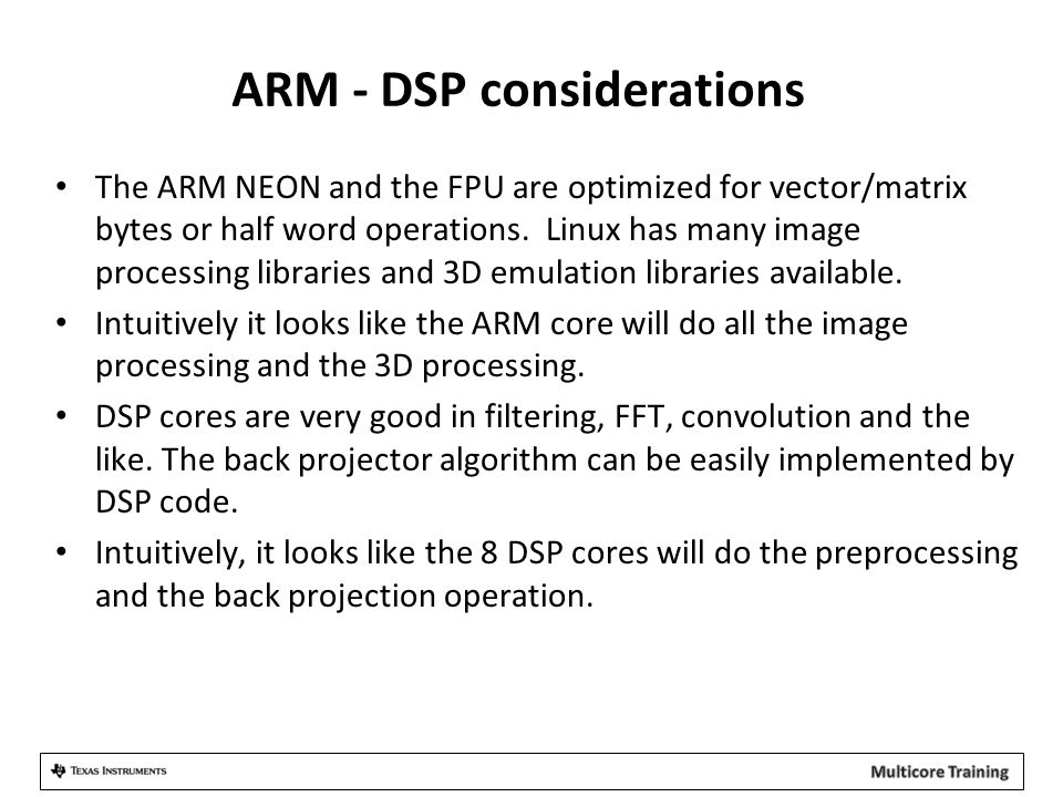 ARM - DSP considerations The ARM NEON and the FPU are optimized for vector/matrix bytes or half word operations.