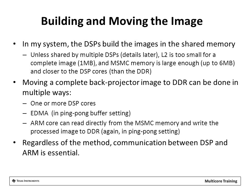 Building and Moving the Image In my system, the DSPs build the images in the shared memory – Unless shared by multiple DSPs (details later), L2 is too small for a complete image (1MB), and MSMC memory is large enough (up to 6MB) and closer to the DSP cores (than the DDR) Moving a complete back-projector image to DDR can be done in multiple ways: – One or more DSP cores – EDMA (in ping-pong buffer setting) – ARM core can read directly from the MSMC memory and write the processed image to DDR (again, in ping-pong setting) Regardless of the method, communication between DSP and ARM is essential.