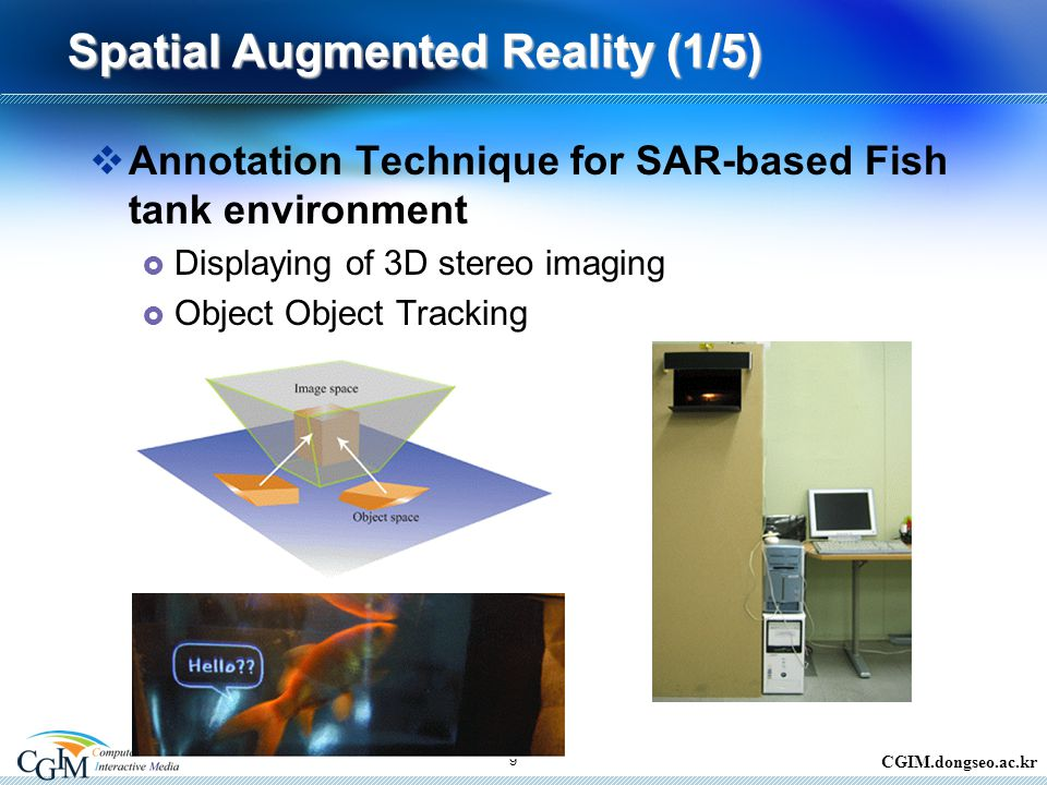 CGIM.dongseo.ac.kr 9 Spatial Augmented Reality (1/5)  Annotation Technique for SAR-based Fish tank environment  Displaying of 3D stereo imaging  Object Object Tracking