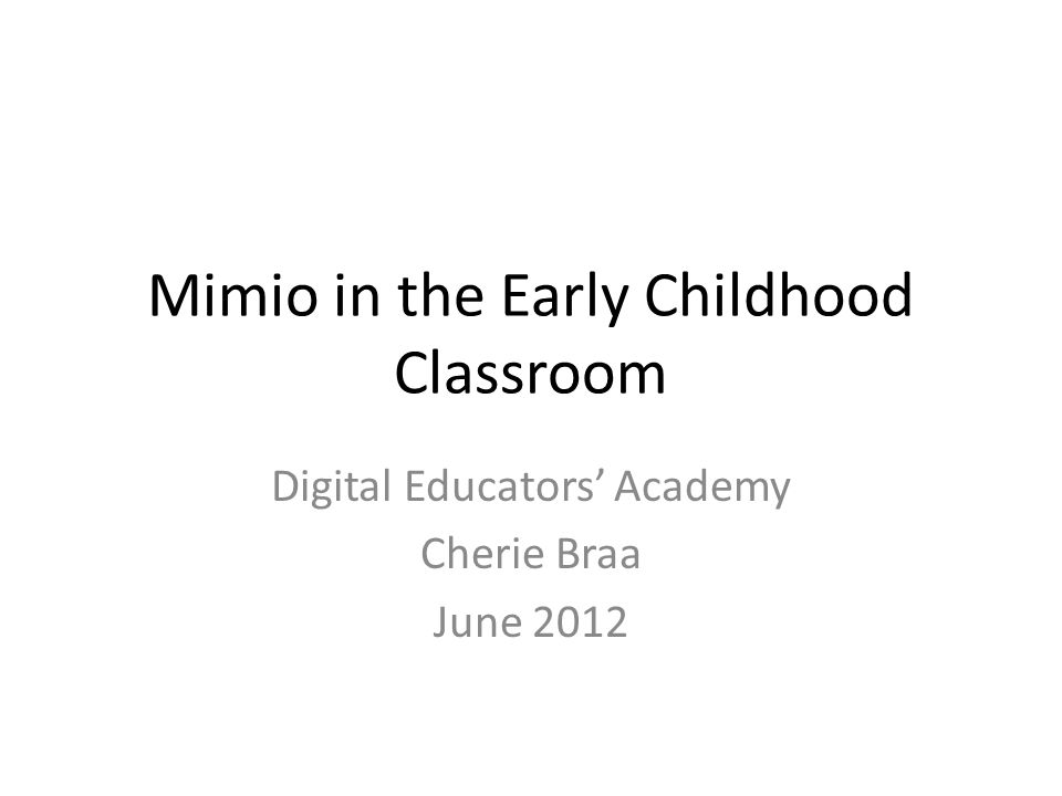 Mimio in the Early Childhood Classroom Digital Educators' Academy Cherie Braa June 2012