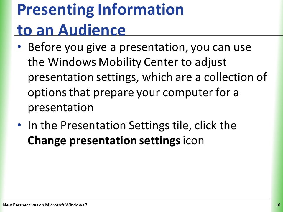 XP Presenting Information to an Audience Before you give a presentation, you can use the Windows Mobility Center to adjust presentation settings, which are a collection of options that prepare your computer for a presentation In the Presentation Settings tile, click the Change presentation settings icon New Perspectives on Microsoft Windows 710