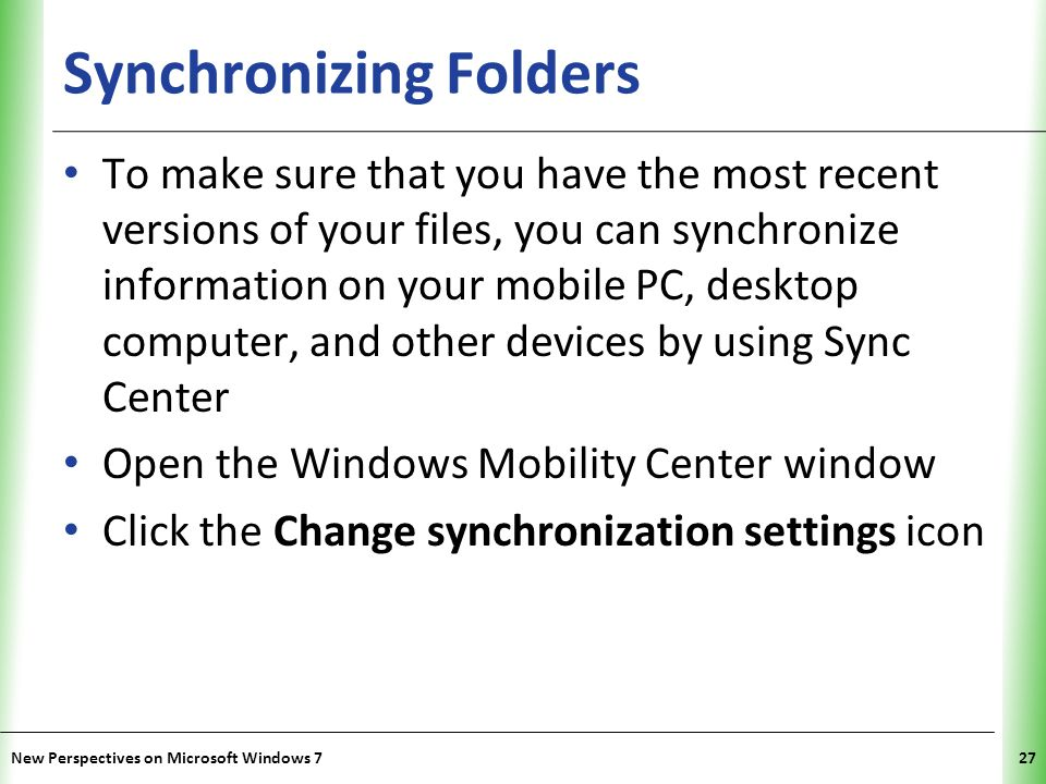 XP Synchronizing Folders To make sure that you have the most recent versions of your files, you can synchronize information on your mobile PC, desktop computer, and other devices by using Sync Center Open the Windows Mobility Center window Click the Change synchronization settings icon New Perspectives on Microsoft Windows 727
