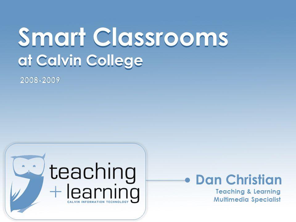 Smart Classrooms at Calvin College Smart Classrooms at Calvin College Dan Christian Teaching & Learning Multimedia Specialist