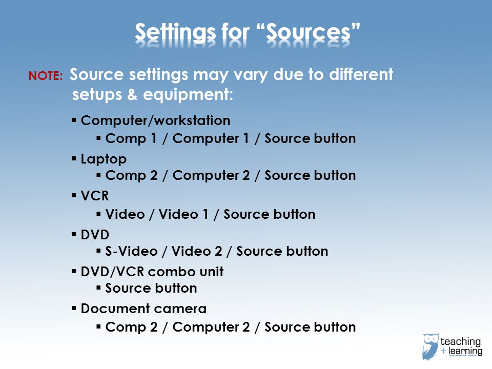 NOTE: Source settings may vary due to different setups & equipment:  Computer/workstation  Comp 1 / Computer 1 / Source button  Laptop  Comp 2 / Computer 2 / Source button  VCR  Video / Video 1 / Source button  DVD  S-Video / Video 2 / Source button  DVD/VCR combo unit  Source button  Document camera  Comp 2 / Computer 2 / Source button