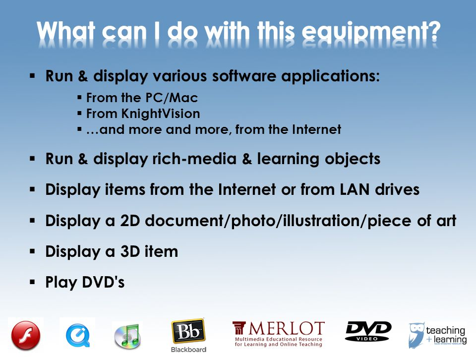  Run & display various software applications:  From the PC/Mac  From KnightVision  …and more and more, from the Internet  Run & display rich-media & learning objects  Display items from the Internet or from LAN drives  Display a 2D document/photo/illustration/piece of art  Display a 3D item  Play DVD s