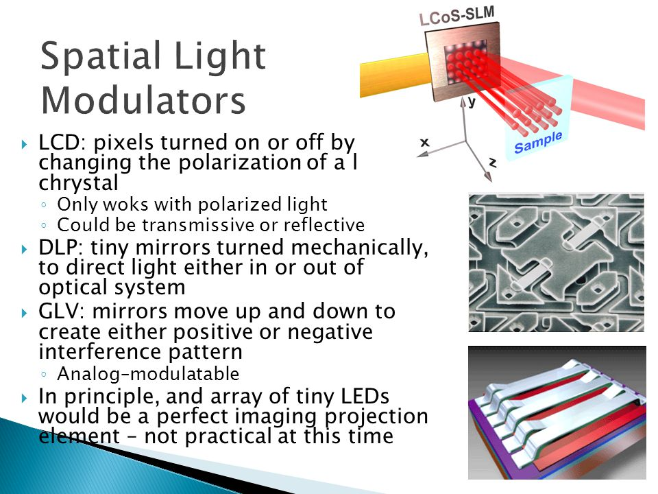  LCD: pixels turned on or off by changing the polarization of a liquid chrystal ◦ Only woks with polarized light ◦ Could be transmissive or reflective  DLP: tiny mirrors turned mechanically, to direct light either in or out of optical system  GLV: mirrors move up and down to create either positive or negative interference pattern ◦ Analog–modulatable  In principle, and array of tiny LEDs would be a perfect imaging projection element – not practical at this time