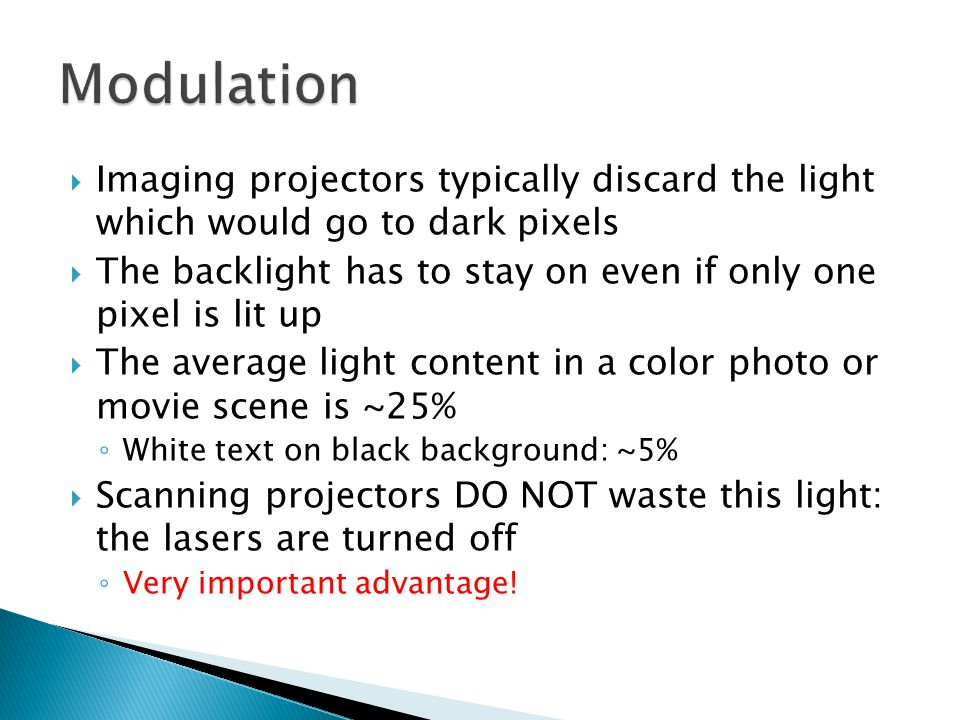  Imaging projectors typically discard the light which would go to dark pixels  The backlight has to stay on even if only one pixel is lit up  The average light content in a color photo or movie scene is ~25% ◦ White text on black background: ~5%  Scanning projectors DO NOT waste this light: the lasers are turned off ◦ Very important advantage!