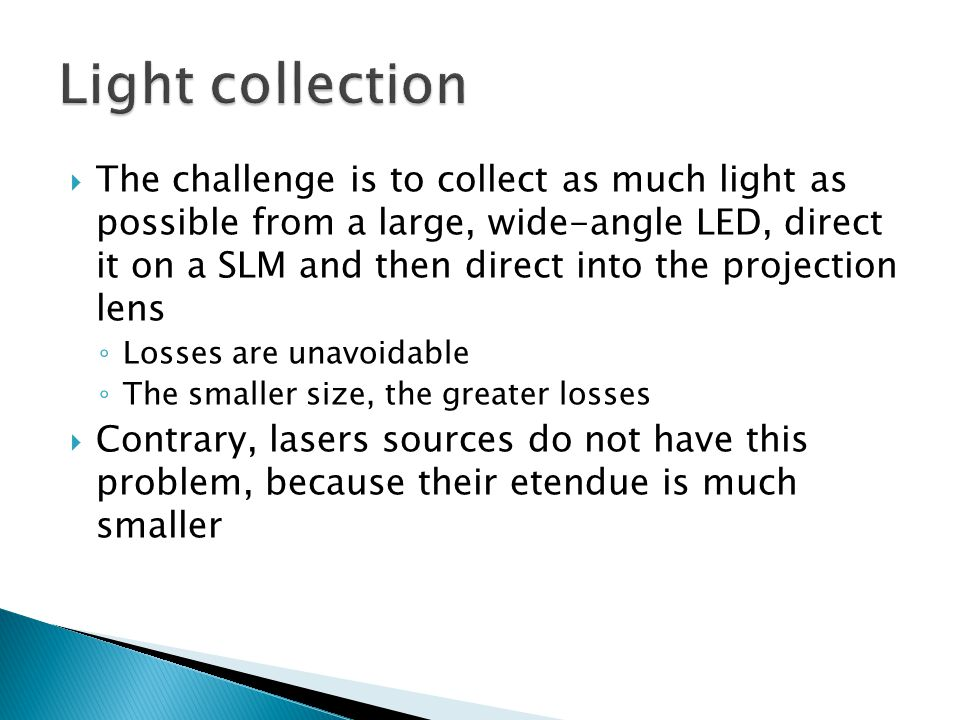  The challenge is to collect as much light as possible from a large, wide-angle LED, direct it on a SLM and then direct into the projection lens ◦ Losses are unavoidable ◦ The smaller size, the greater losses  Contrary, lasers sources do not have this problem, because their etendue is much smaller