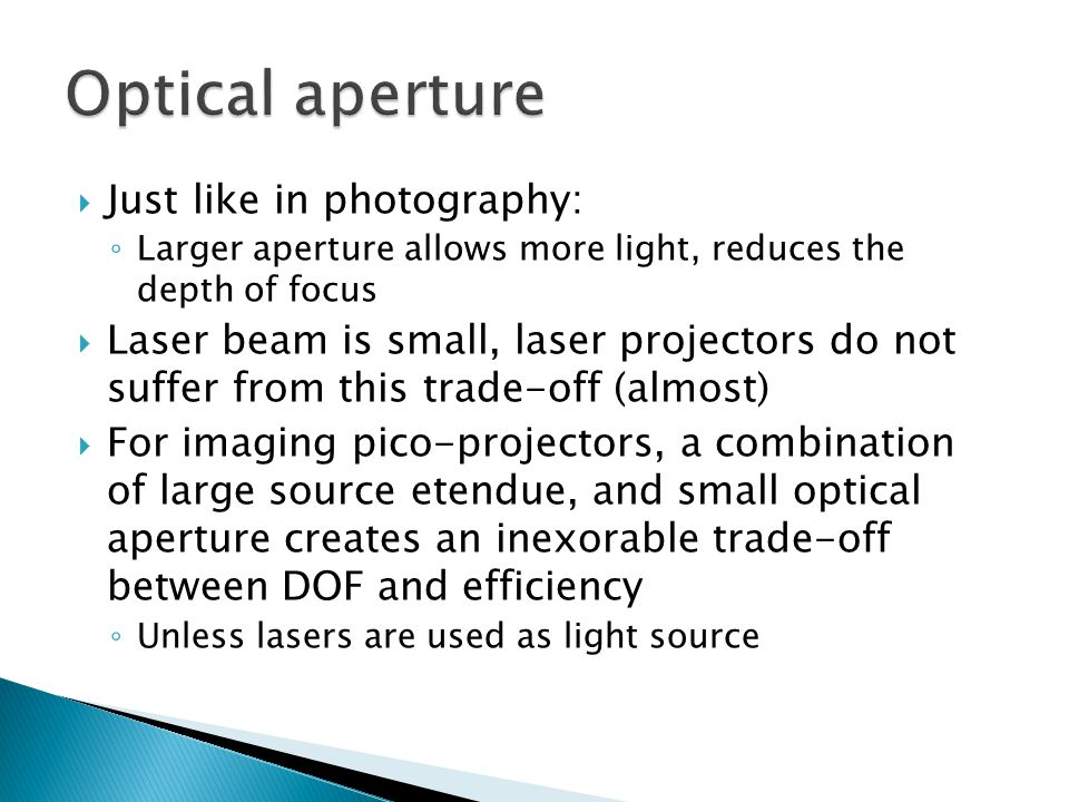  Just like in photography: ◦ Larger aperture allows more light, reduces the depth of focus  Laser beam is small, laser projectors do not suffer from this trade-off (almost)  For imaging pico-projectors, a combination of large source etendue, and small optical aperture creates an inexorable trade-off between DOF and efficiency ◦ Unless lasers are used as light source