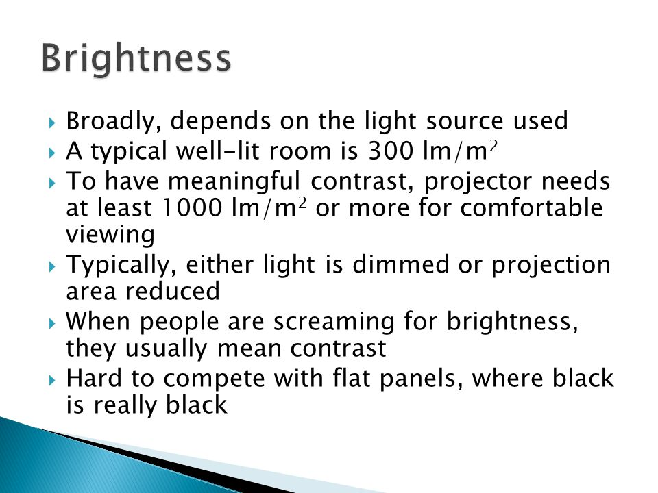  Broadly, depends on the light source used  A typical well-lit room is 300 lm/m 2  To have meaningful contrast, projector needs at least 1000 lm/m 2 or more for comfortable viewing  Typically, either light is dimmed or projection area reduced  When people are screaming for brightness, they usually mean contrast  Hard to compete with flat panels, where black is really black
