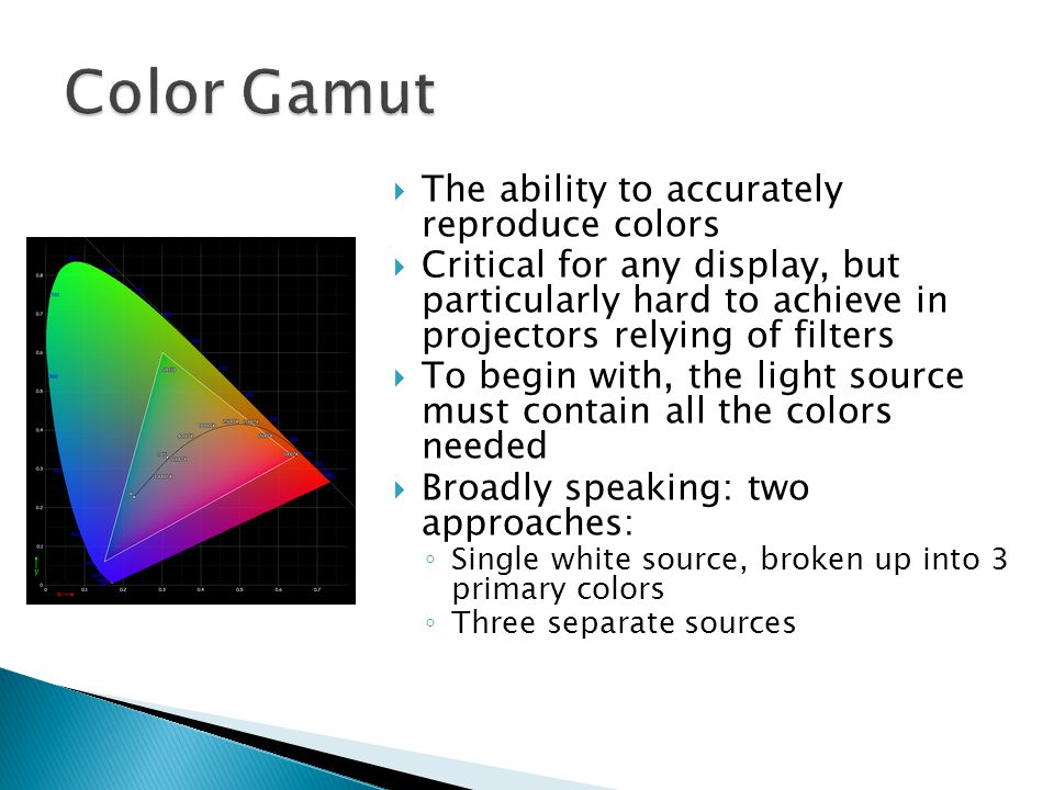  The ability to accurately reproduce colors  Critical for any display, but particularly hard to achieve in projectors relying of filters  To begin with, the light source must contain all the colors needed  Broadly speaking: two approaches: ◦ Single white source, broken up into 3 primary colors ◦ Three separate sources