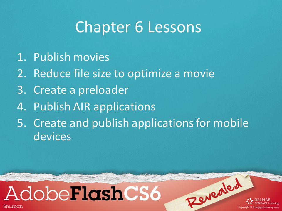 Chapter 6 Lessons 1.Publish movies 2.Reduce file size to optimize a movie 3.Create a preloader 4.Publish AIR applications 5.Create and publish applica