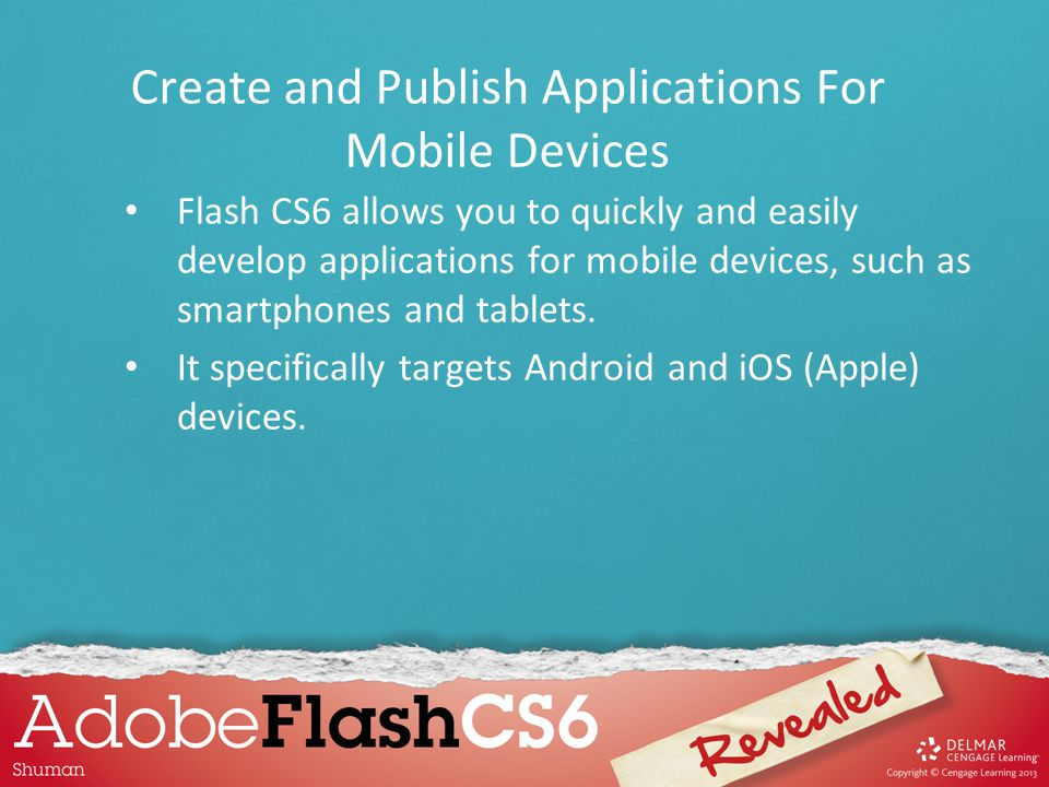 Flash CS6 allows you to quickly and easily develop applications for mobile devices, such as smartphones and tablets. It specifically targets Android a