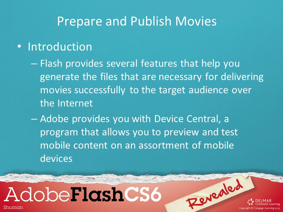 Introduction – It is important that you keep the file size down when delivering content over the Internet, so that movies play smoothly regardless of the user's connection speed – Adobe provides a version of its Flash Player, called Flash Lite, that is specifically developed to optimize the playing of Flash movies using mobile devices Prepare and Publish Movies
