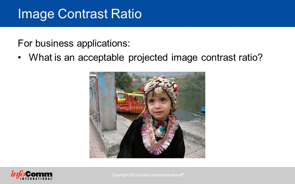 Image Contrast Ratio For business applications: What is an acceptable projected image contrast ratio.