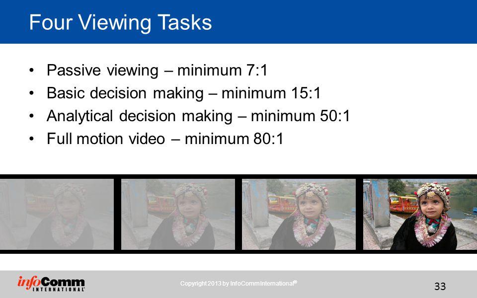 33 Four Viewing Tasks Passive viewing – minimum 7:1 Basic decision making – minimum 15:1 Analytical decision making – minimum 50:1 Full motion video – minimum 80:1 Copyright 2013 by InfoComm International ®