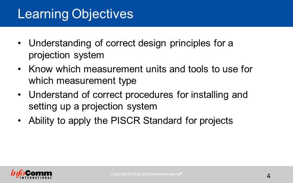 Copyright 2013 by InfoComm International ® 4 Understanding of correct design principles for a projection system Know which measurement units and tools to use for which measurement type Understand of correct procedures for installing and setting up a projection system Ability to apply the PISCR Standard for projects Learning Objectives