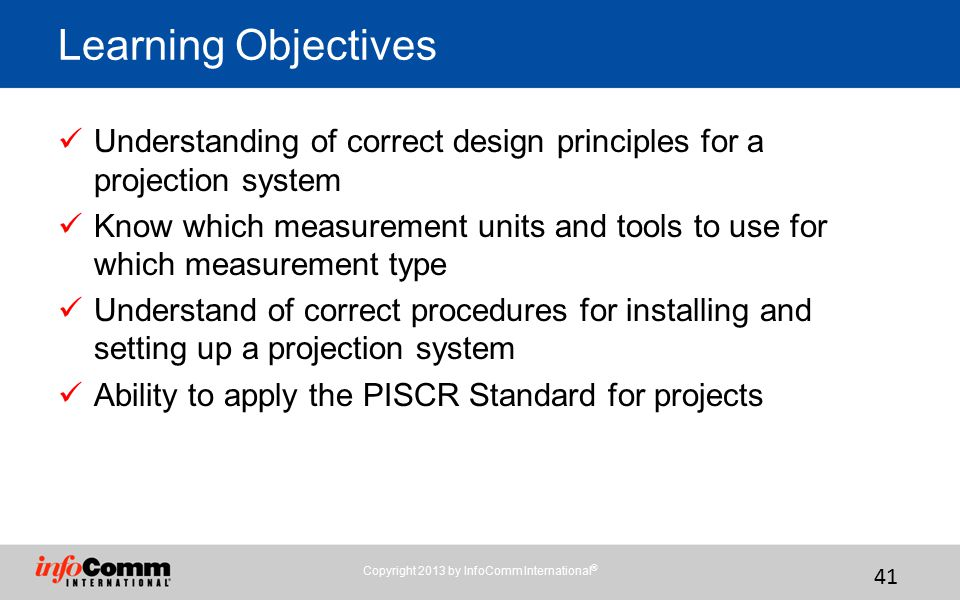 Copyright 2013 by InfoComm International ® 41 Understanding of correct design principles for a projection system Know which measurement units and tools to use for which measurement type Understand of correct procedures for installing and setting up a projection system Ability to apply the PISCR Standard for projects Learning Objectives