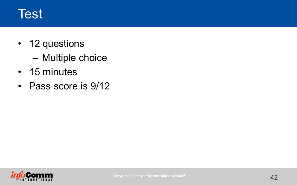 Copyright 2013 by InfoComm International ® 42 Test 12 questions –Multiple choice 15 minutes Pass score is 9/12 Copyright 2013 by InfoComm International ®