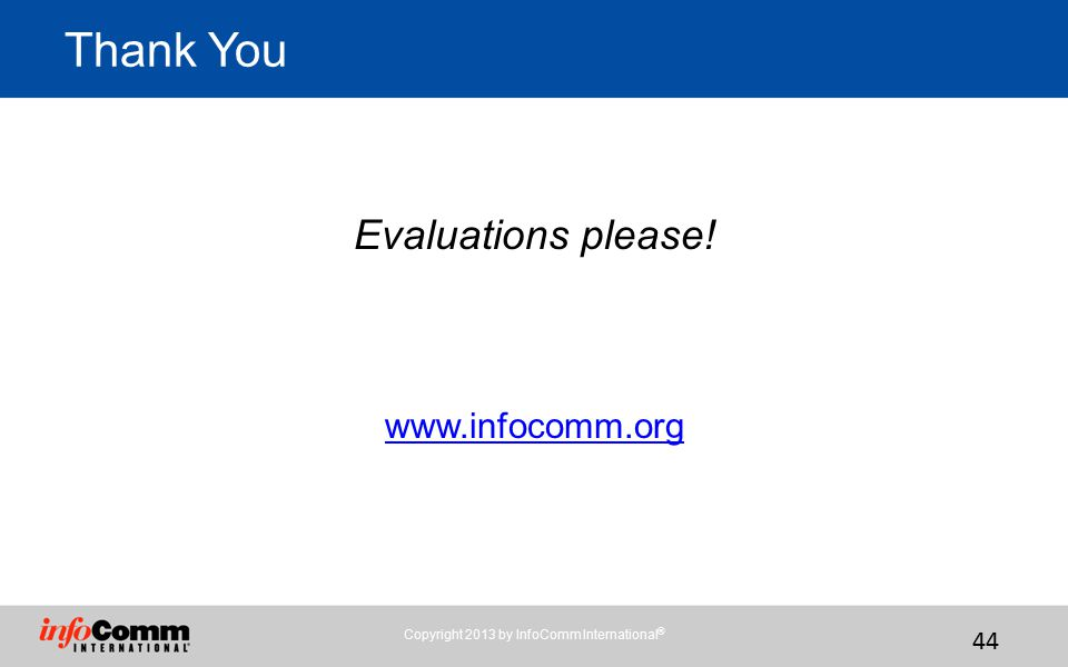 Copyright 2013 by InfoComm International ® 44 Evaluations please! www.infocomm.org Thank You