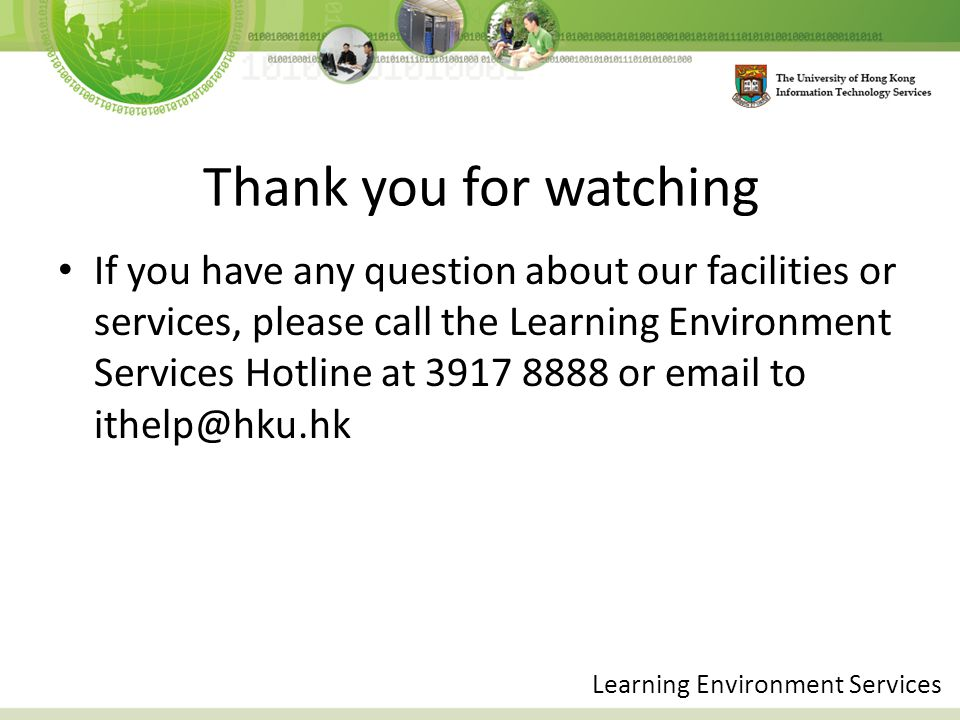 Thank you for watching If you have any question about our facilities or services, please call the Learning Environment Services Hotline at 3917 8888 or email to ithelp@hku.hk Learning Environment Services