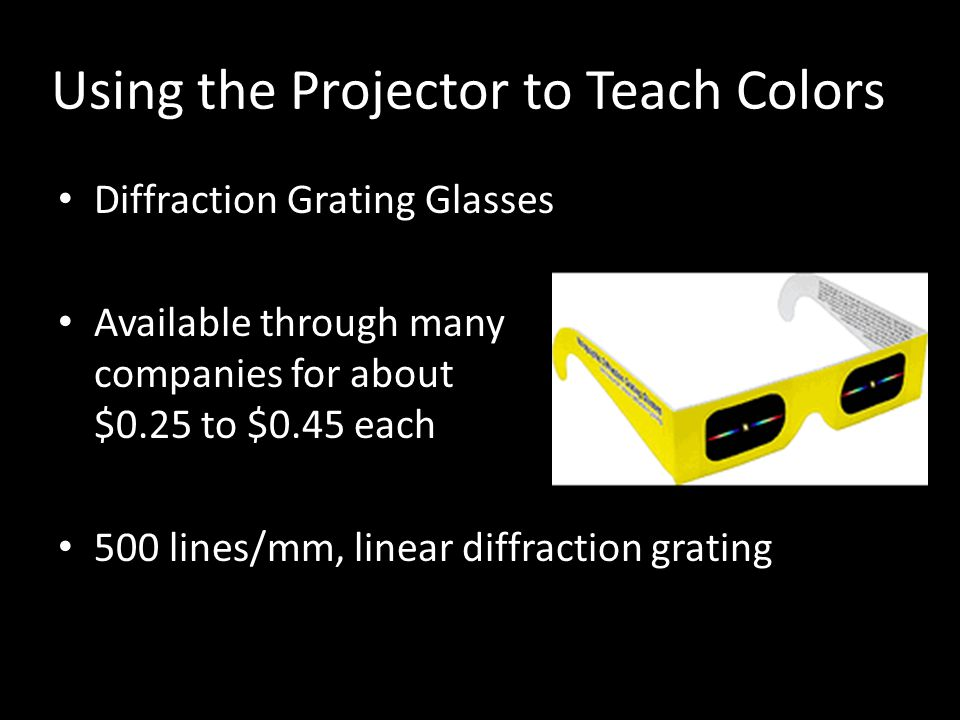 Using the Projector to Teach Colors Diffraction Grating Glasses Available through many companies for about $0.25 to $0.45 each 500 lines/mm, linear di