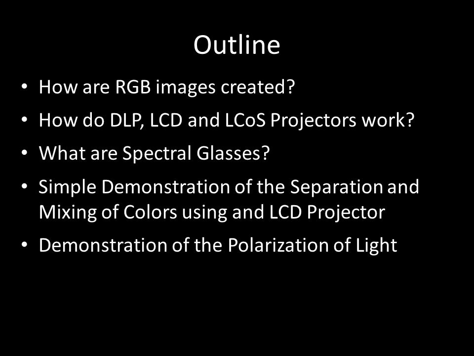Outline How are RGB images created? How do DLP, LCD and LCoS Projectors work? What are Spectral Glasses? Simple Demonstration of the Separation and Mi