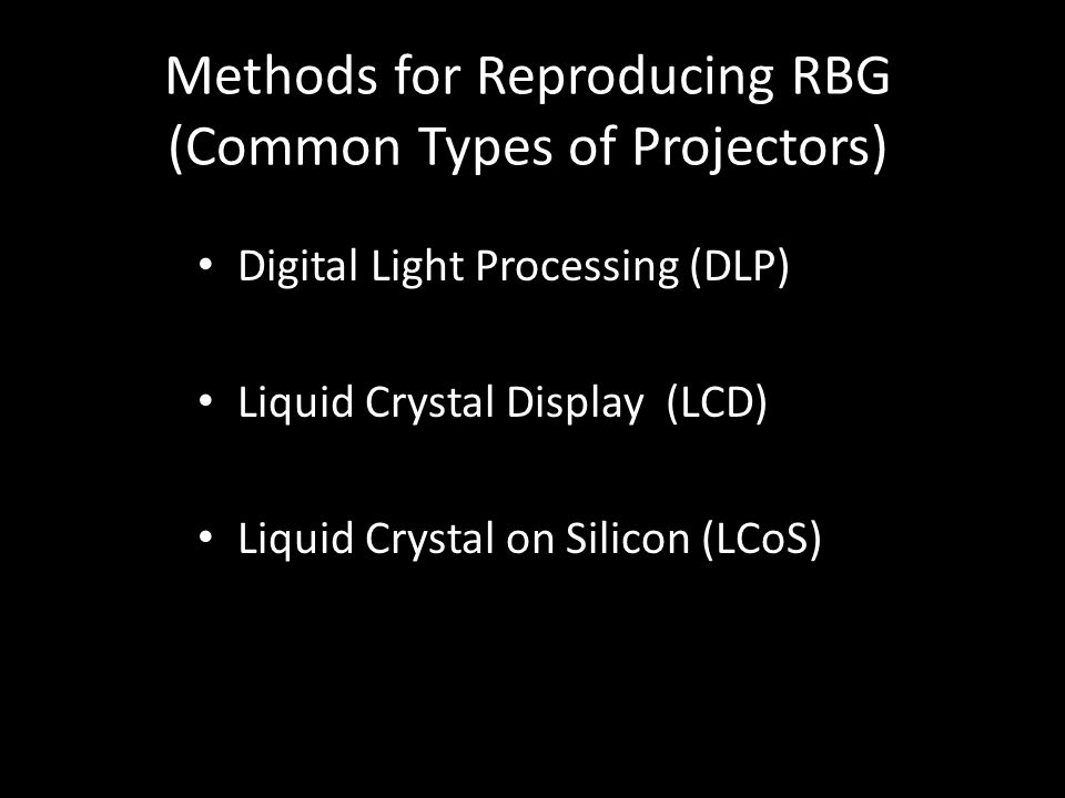 Methods for Reproducing RBG (Common Types of Projectors) Digital Light Processing (DLP) Liquid Crystal Display (LCD) Liquid Crystal on Silicon (LCoS)