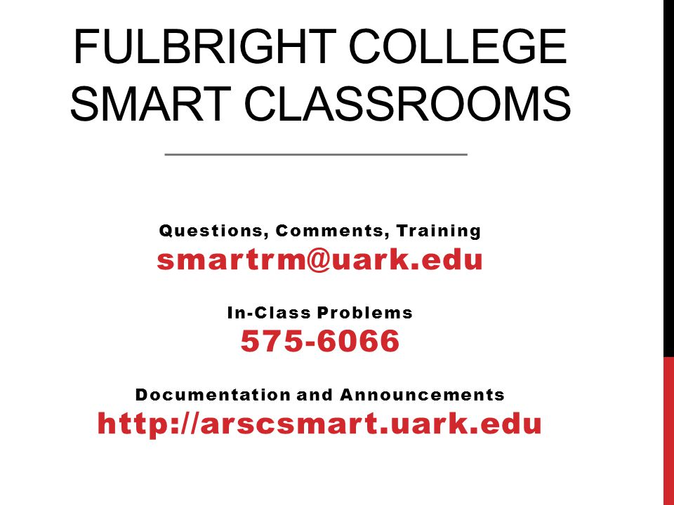 FULBRIGHT COLLEGE SMART CLASSROOMS Questions, Comments, Training smartrm@uark.edu In-Class Problems 575-6066 Documentation and Announcements http://arscsmart.uark.edu