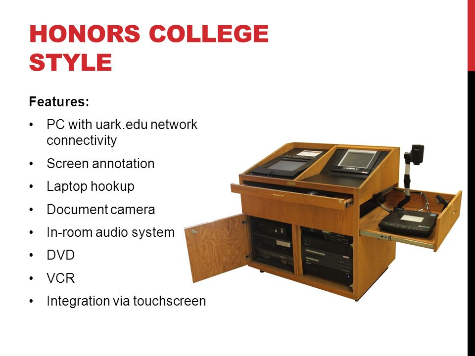 HONORS COLLEGE STYLE Features: PC with uark.edu network connectivity Screen annotation Laptop hookup Document camera In-room audio system DVD VCR Integration via touchscreen
