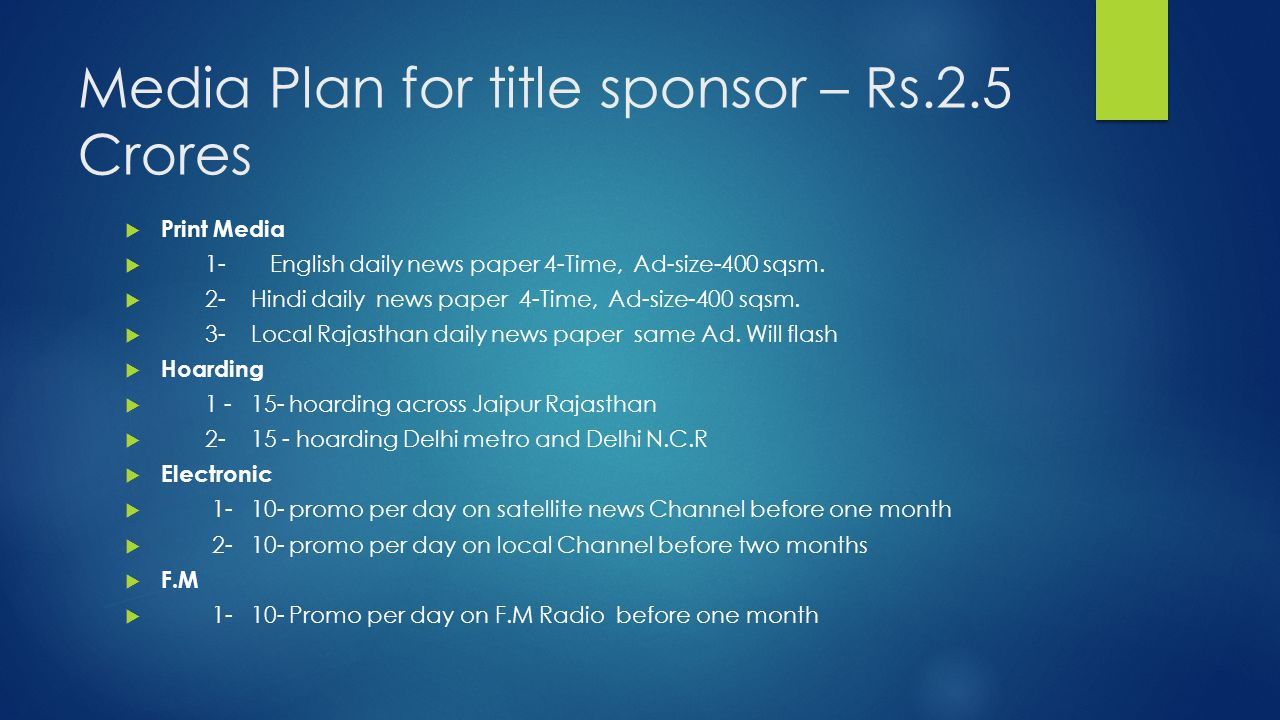 Media Plan for title sponsor – Rs.2.5 Crores  Print Media  1- English daily news paper 4-Time, Ad-size-400 sqsm.
