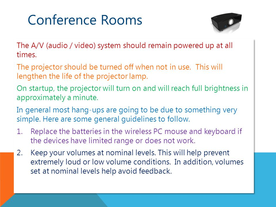 Conference Rooms The A/V (audio / video) system should remain powered up at all times.